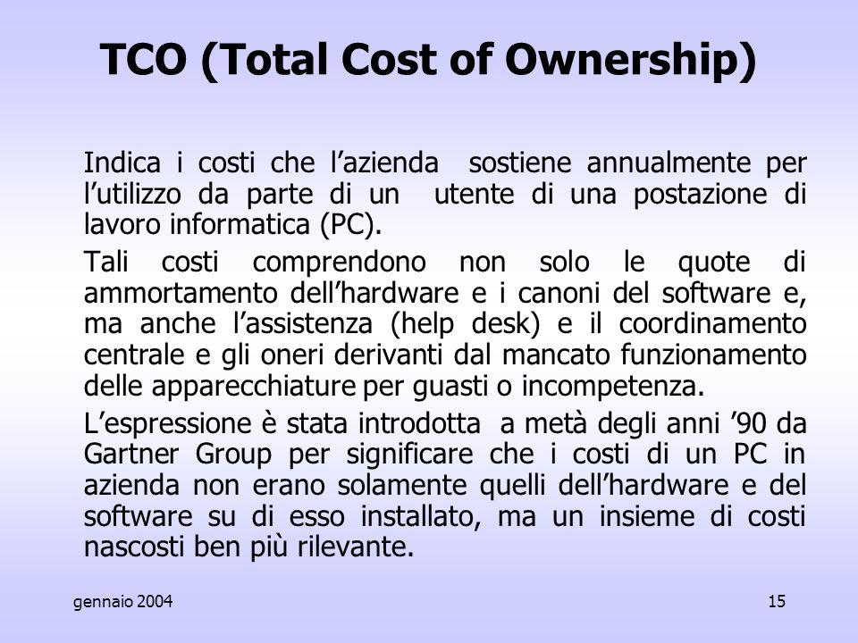 gennaio 200415 TCO (Total Cost of Ownership) Indica i costi che l'azienda sostiene annualmente per l'utilizzo da parte di un utente di una postazione di lavoro informatica (PC).