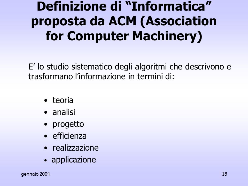 gennaio 200418 Definizione di Informatica proposta da ACM (Association for Computer Machinery) E' lo studio sistematico degli algoritmi che descrivono e trasformano l'informazione in termini di: teoria analisi progetto efficienza realizzazione applicazione