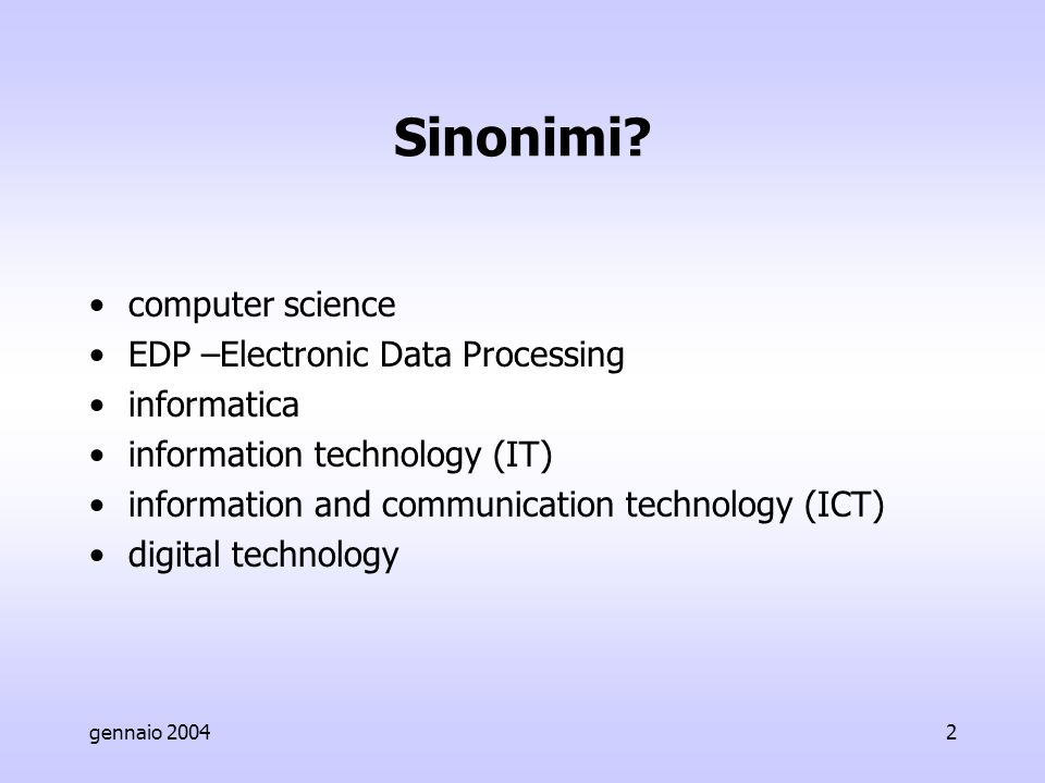 gennaio 20042 Sinonimi? computer science EDP –Electronic Data Processing informatica information technology (IT) information and communication technol