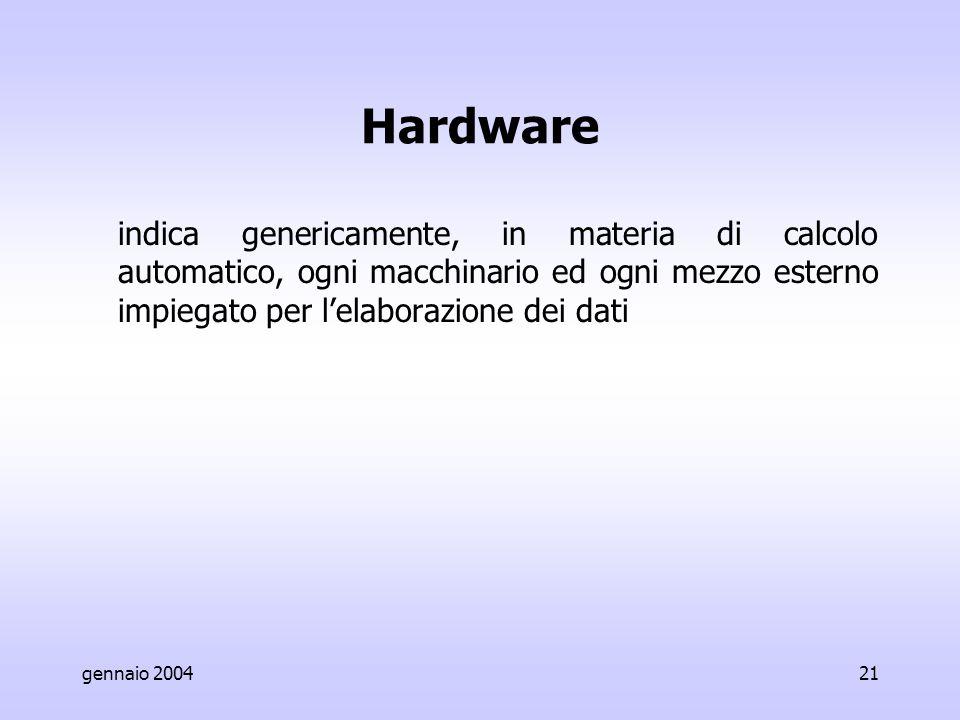 gennaio 200421 Hardware indica genericamente, in materia di calcolo automatico, ogni macchinario ed ogni mezzo esterno impiegato per l'elaborazione dei dati