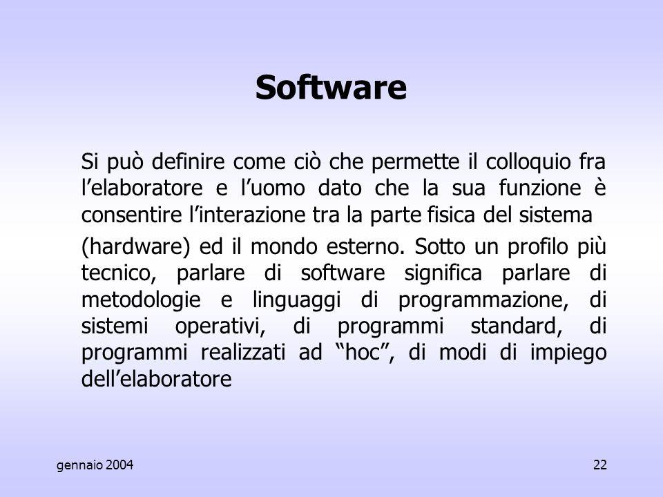 gennaio 200422 Software Si può definire come ciò che permette il colloquio fra l'elaboratore e l'uomo dato che la sua funzione è consentire l'interazione tra la parte fisica del sistema (hardware) ed il mondo esterno.