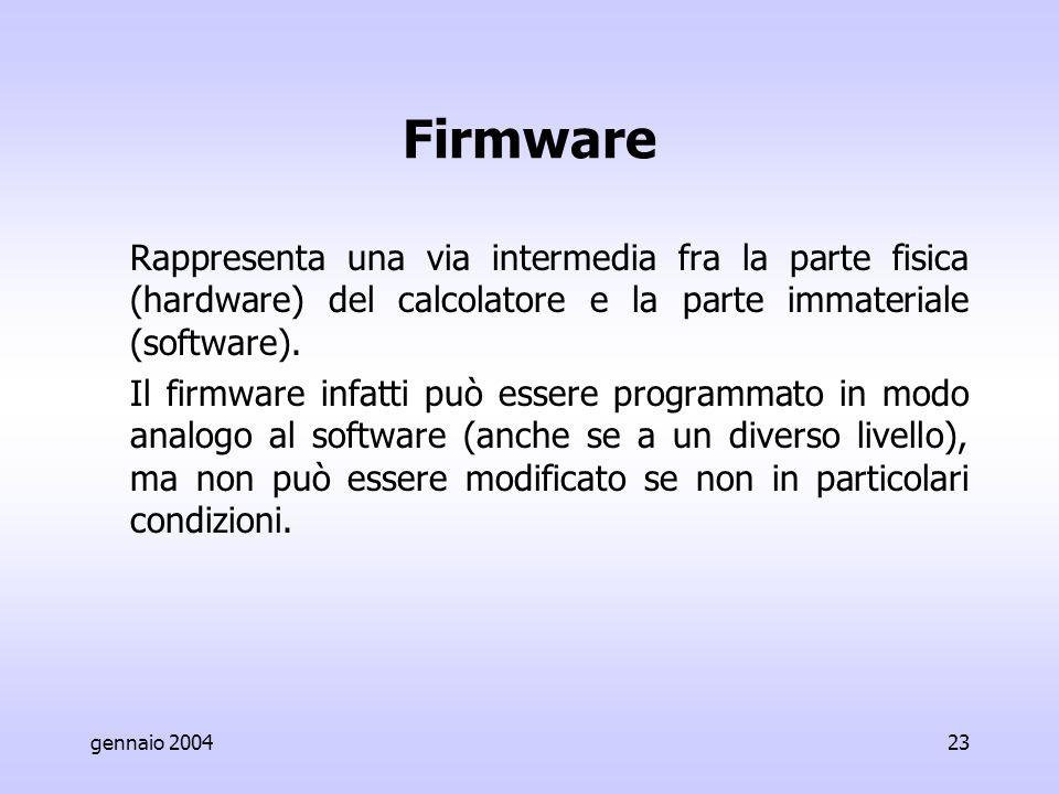 gennaio 200423 Firmware Rappresenta una via intermedia fra la parte fisica (hardware) del calcolatore e la parte immateriale (software).