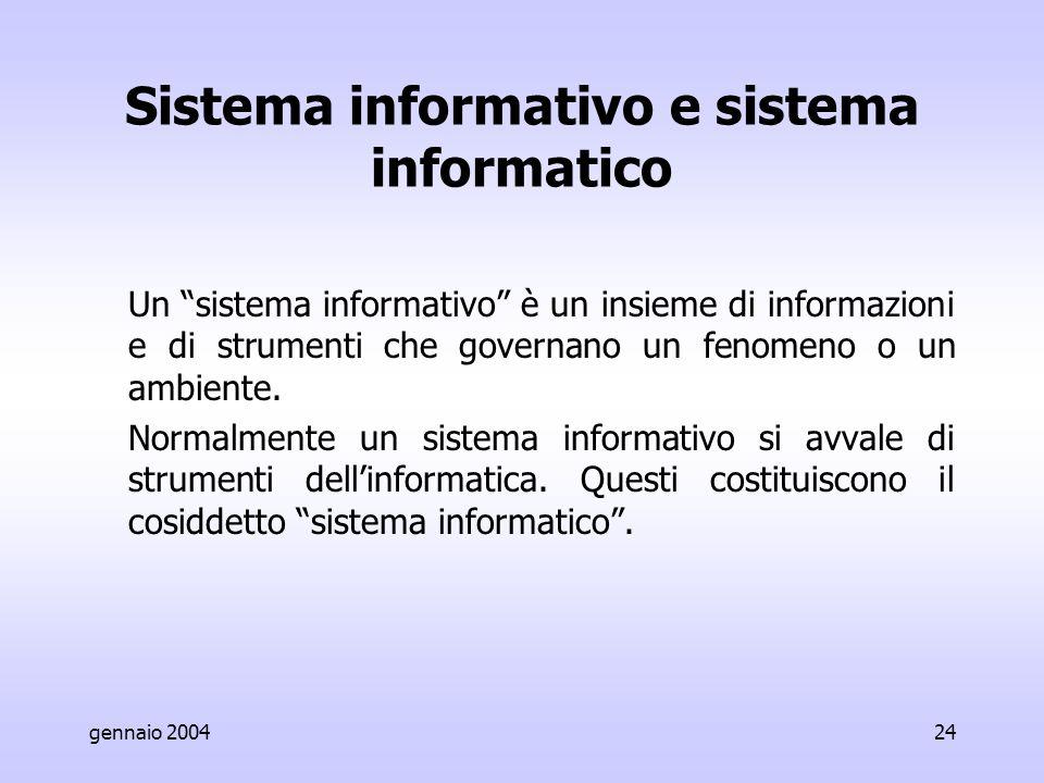 gennaio 200424 Sistema informativo e sistema informatico Un sistema informativo è un insieme di informazioni e di strumenti che governano un fenomeno o un ambiente.