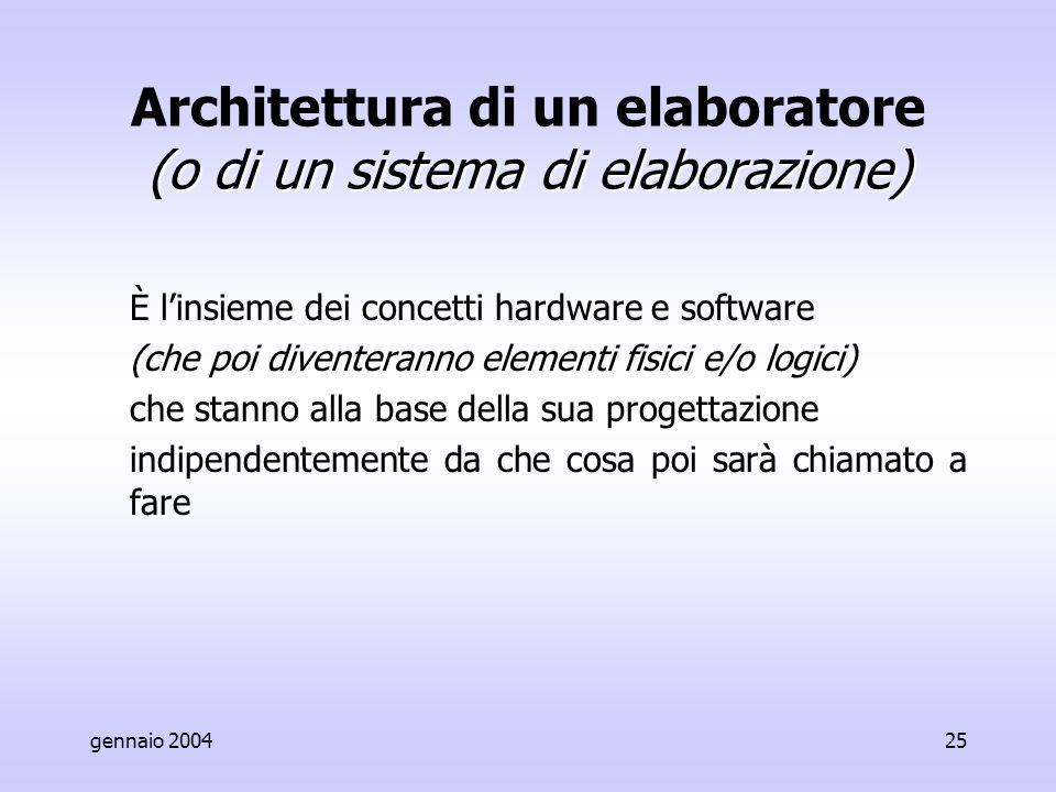 gennaio 200425 (o di un sistema di elaborazione) Architettura di un elaboratore (o di un sistema di elaborazione) È l'insieme dei concetti hardware e software (che poi diventeranno elementi fisici e/o logici) che stanno alla base della sua progettazione indipendentemente da che cosa poi sarà chiamato a fare