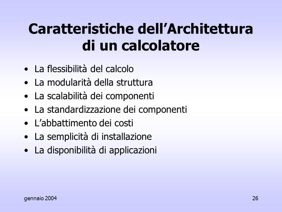 gennaio 200426 Caratteristiche dell'Architettura di un calcolatore La flessibilità del calcolo La modularità della struttura La scalabilità dei componenti La standardizzazione dei componenti L'abbattimento dei costi La semplicità di installazione La disponibilità di applicazioni