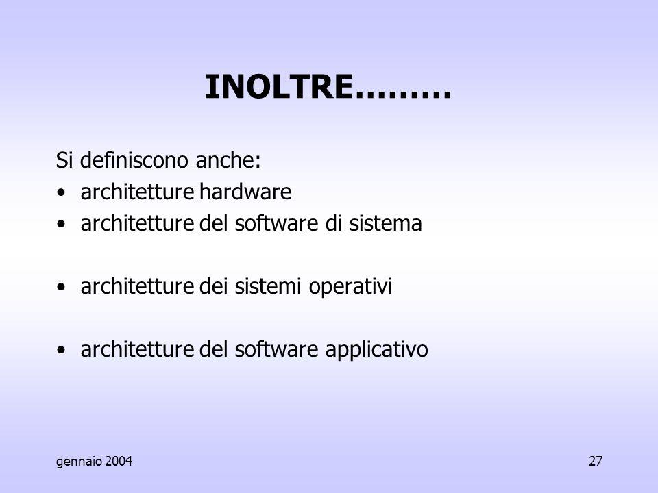 gennaio 200427 INOLTRE……… Si definiscono anche: architetture hardware architetture del software di sistema architetture dei sistemi operativi architetture del software applicativo