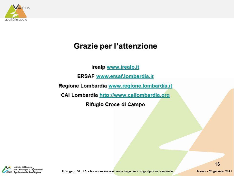 16 Grazie per l'attenzione Irealp www.irealp.it ERSAF www.ersaf.lombardia.it Regione Lombardia www.regione.lombardia.it CAI Lombardia http://www.cailombardia.org Rifugio Croce di Campo www.irealp.itwww.ersaf.lombardia.itwww.regione.lombardia.ithttp://www.cailombardia.orgwww.irealp.itwww.ersaf.lombardia.itwww.regione.lombardia.ithttp://www.cailombardia.org Torino – 26 gennaio 2011Il progetto VETTA e la connessione a banda larga per i rifugi alpini in Lombardia