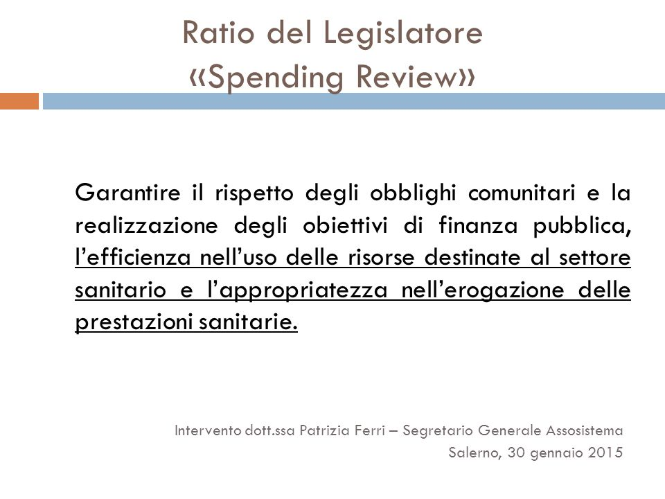 Ratio del Legislatore «Spending Review» Garantire il rispetto degli obblighi comunitari e la realizzazione degli obiettivi di finanza pubblica, l'efficienza nell'uso delle risorse destinate al settore sanitario e l'appropriatezza nell'erogazione delle prestazioni sanitarie.
