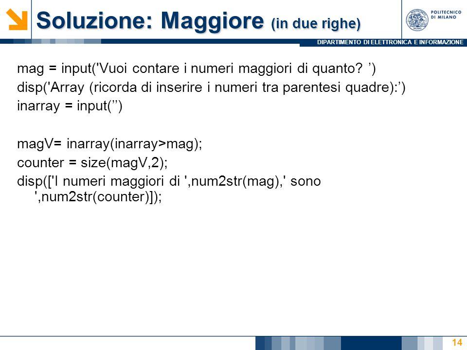 DIPARTIMENTO DI ELETTRONICA E INFORMAZIONE Soluzione: Maggiore (in due righe) mag = input('Vuoi contare i numeri maggiori di quanto? ') disp('Array (r