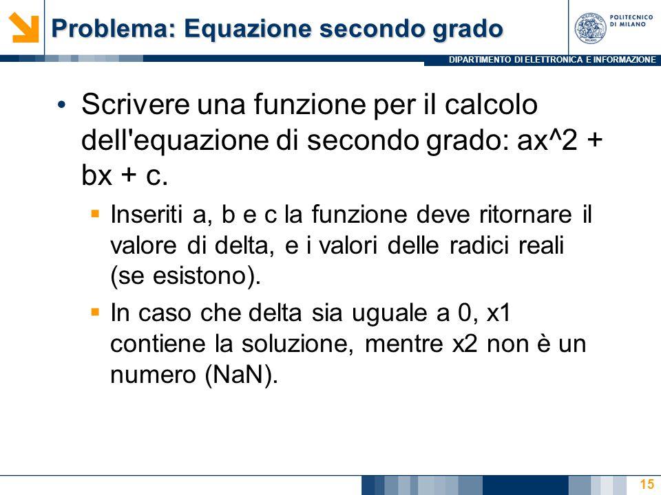 DIPARTIMENTO DI ELETTRONICA E INFORMAZIONE Problema: Equazione secondo grado Scrivere una funzione per il calcolo dell equazione di secondo grado: ax^2 + bx + c.