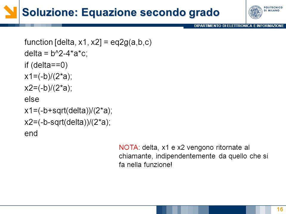 DIPARTIMENTO DI ELETTRONICA E INFORMAZIONE Soluzione: Equazione secondo grado function [delta, x1, x2] = eq2g(a,b,c) delta = b^2-4*a*c; if (delta==0) x1=(-b)/(2*a); x2=(-b)/(2*a); else x1=(-b+sqrt(delta))/(2*a); x2=(-b-sqrt(delta))/(2*a); end 16 NOTA: delta, x1 e x2 vengono ritornate al chiamante, indipendentemente da quello che si fa nella funzione!