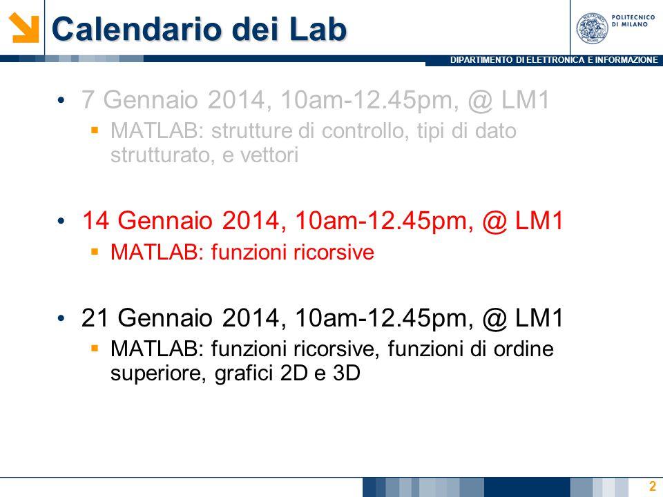 DIPARTIMENTO DI ELETTRONICA E INFORMAZIONE Calendario dei Lab 7 Gennaio 2014, 10am-12.45pm, @ LM1  MATLAB: strutture di controllo, tipi di dato strut