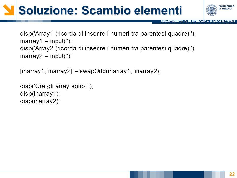 DIPARTIMENTO DI ELETTRONICA E INFORMAZIONE Soluzione: Scambio elementi disp( Array1 (ricorda di inserire i numeri tra parentesi quadre): ); inarray1 = input( ); disp( Array2 (ricorda di inserire i numeri tra parentesi quadre): ); inarray2 = input( ); [inarray1, inarray2] = swapOdd(inarray1, inarray2); disp( Ora gli array sono: ); disp(inarray1); disp(inarray2); 22