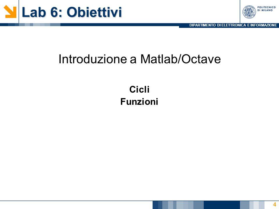 DIPARTIMENTO DI ELETTRONICA E INFORMAZIONE Lab 6: Obiettivi Introduzione a Matlab/Octave Cicli Funzioni 4