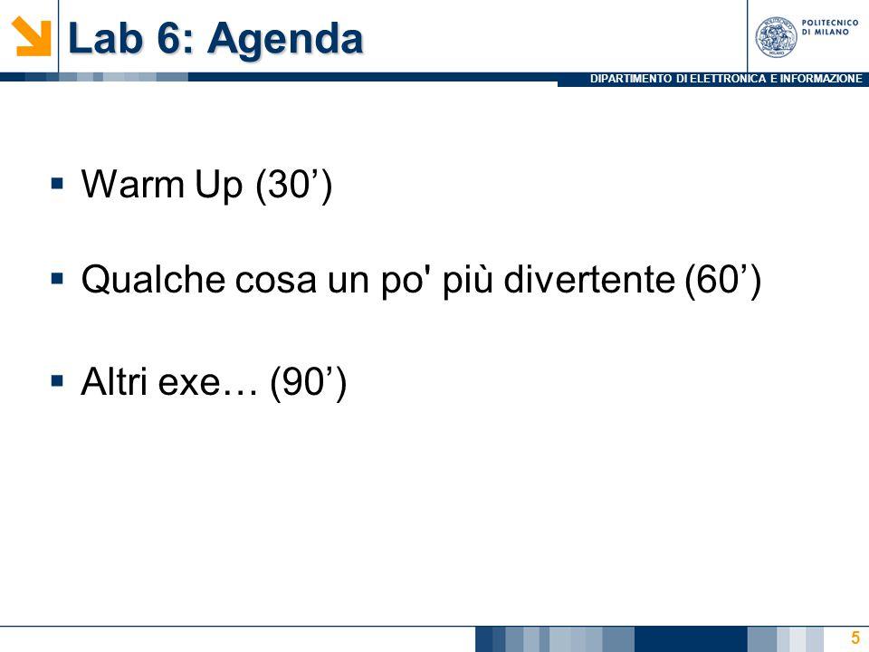 DIPARTIMENTO DI ELETTRONICA E INFORMAZIONE Lab 6: Agenda  Warm Up (30')  Qualche cosa un po più divertente (60')  Altri exe… (90') 5