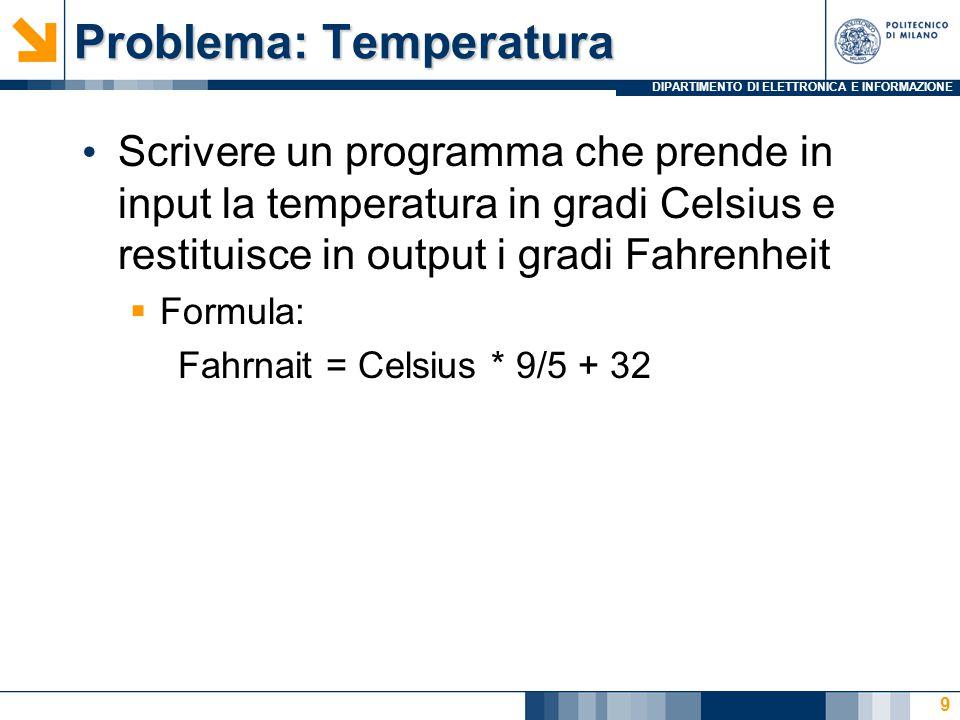 DIPARTIMENTO DI ELETTRONICA E INFORMAZIONE Problema: Temperatura Scrivere un programma che prende in input la temperatura in gradi Celsius e restituisce in output i gradi Fahrenheit  Formula: Fahrnait = Celsius * 9/5 + 32 9