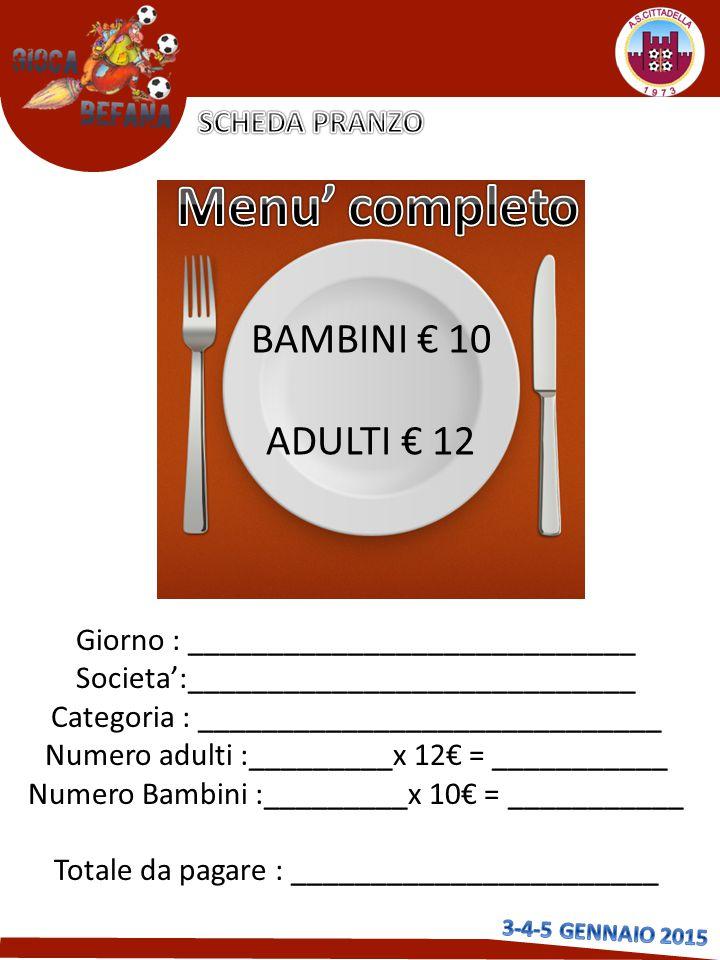 BAMBINI € 10 ADULTI € 12 Giorno : ____________________________ Societa':____________________________ Categoria : _____________________________ Numero adulti :_________x 12€ = ___________ Numero Bambini :_________x 10€ = ___________ Totale da pagare : _______________________
