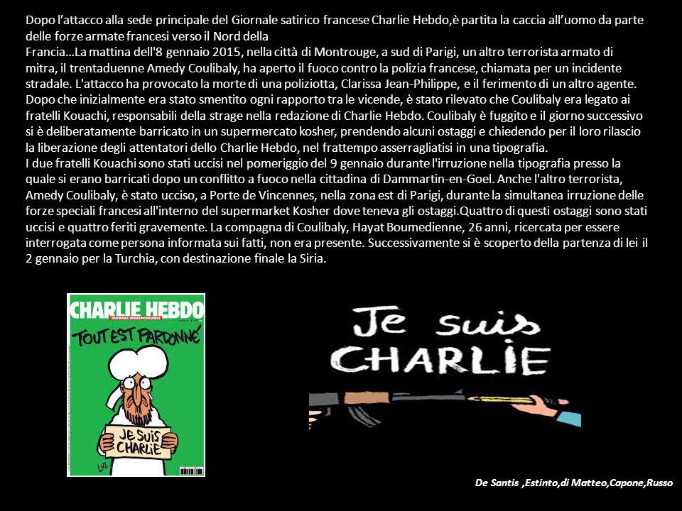 Dopo l'attacco alla sede principale del Giornale satirico francese Charlie Hebdo,è partita la caccia all'uomo da parte delle forze armate francesi verso il Nord della Francia…La mattina dell 8 gennaio 2015, nella città di Montrouge, a sud di Parigi, un altro terrorista armato di mitra, il trentaduenne Amedy Coulibaly, ha aperto il fuoco contro la polizia francese, chiamata per un incidente stradale.