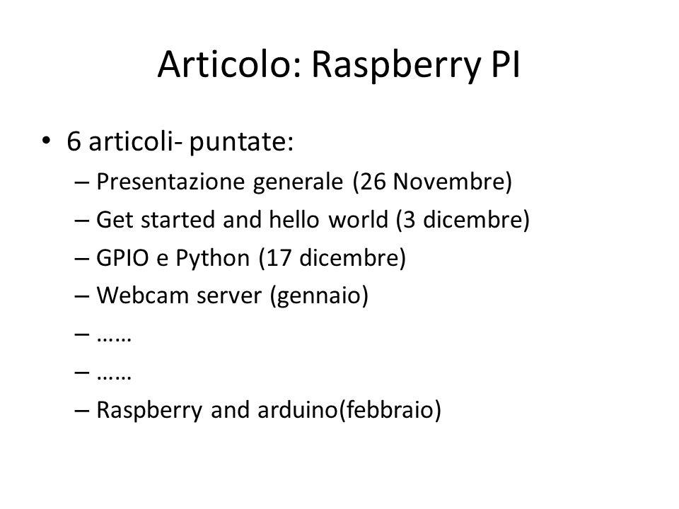 Articolo: Raspberry PI 6 articoli- puntate: – Presentazione generale (26 Novembre) – Get started and hello world (3 dicembre) – GPIO e Python (17 dicembre) – Webcam server (gennaio) – …… – Raspberry and arduino(febbraio)
