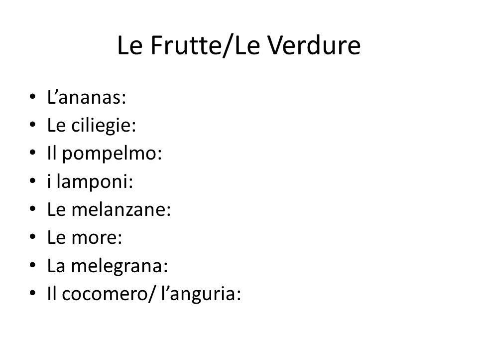 Le Frutte/Le Verdure L'ananas: Le ciliegie: Il pompelmo: i lamponi: Le melanzane: Le more: La melegrana: Il cocomero/ l'anguria: