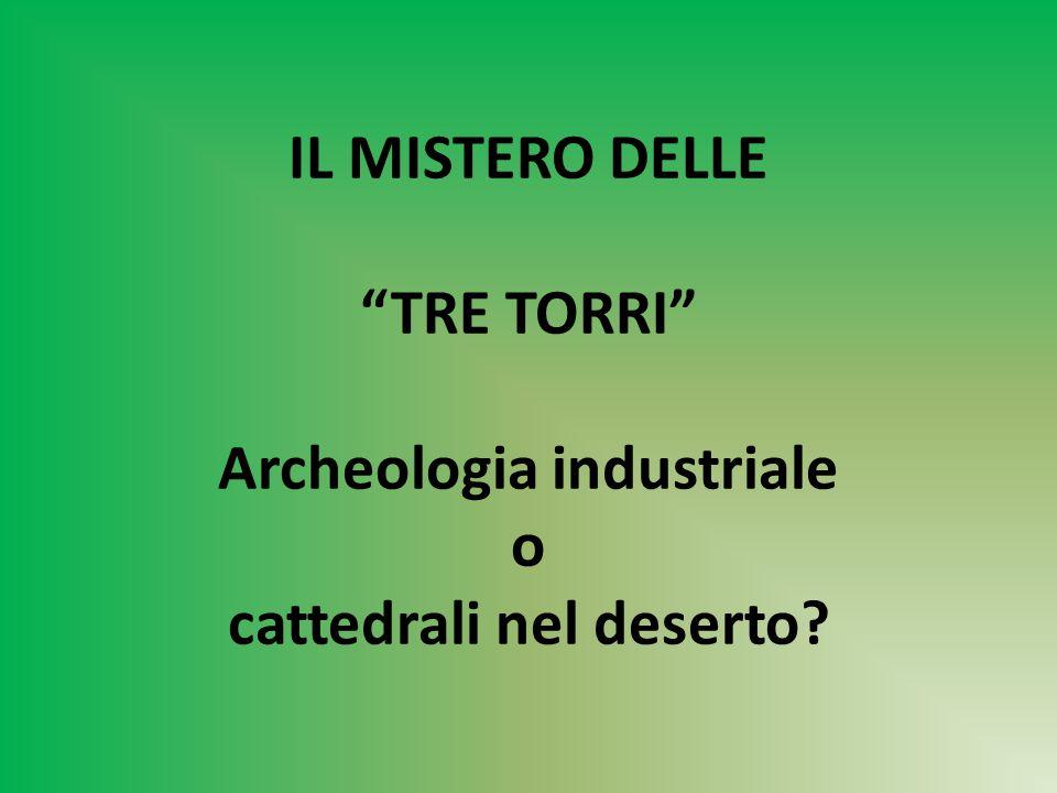 IL MISTERO DELLE TRE TORRI Archeologia industriale o cattedrali nel deserto