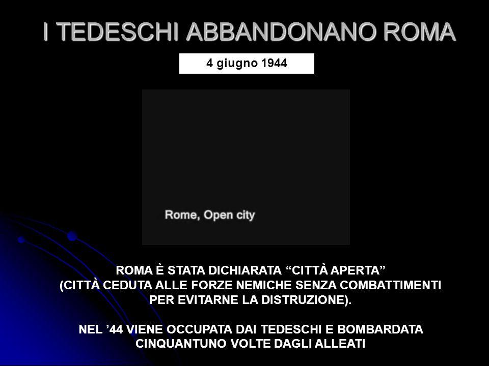 """I TEDESCHI ABBANDONANO ROMA ROMA È STATA DICHIARATA """"CITTÀ APERTA"""" (CITTÀ CEDUTA ALLE FORZE NEMICHE SENZA COMBATTIMENTI PER EVITARNE LA DISTRUZIONE)."""