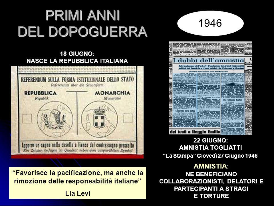 PRIMI ANNI DEL DOPOGUERRA 18 GIUGNO: NASCE LA REPUBBLICA ITALIANA 1946 22 GIUGNO: AMNISTIA TOGLIATTI La Stampa Giovedì 27 Giugno 1946 AMNISTIA : NE BENEFICIANO COLLABORAZIONISTI, DELATORI E PARTECIPANTI A STRAGI E TORTURE Favorisce la pacificazione, ma anche la rimozione delle responsabilità italiane Lia Levi