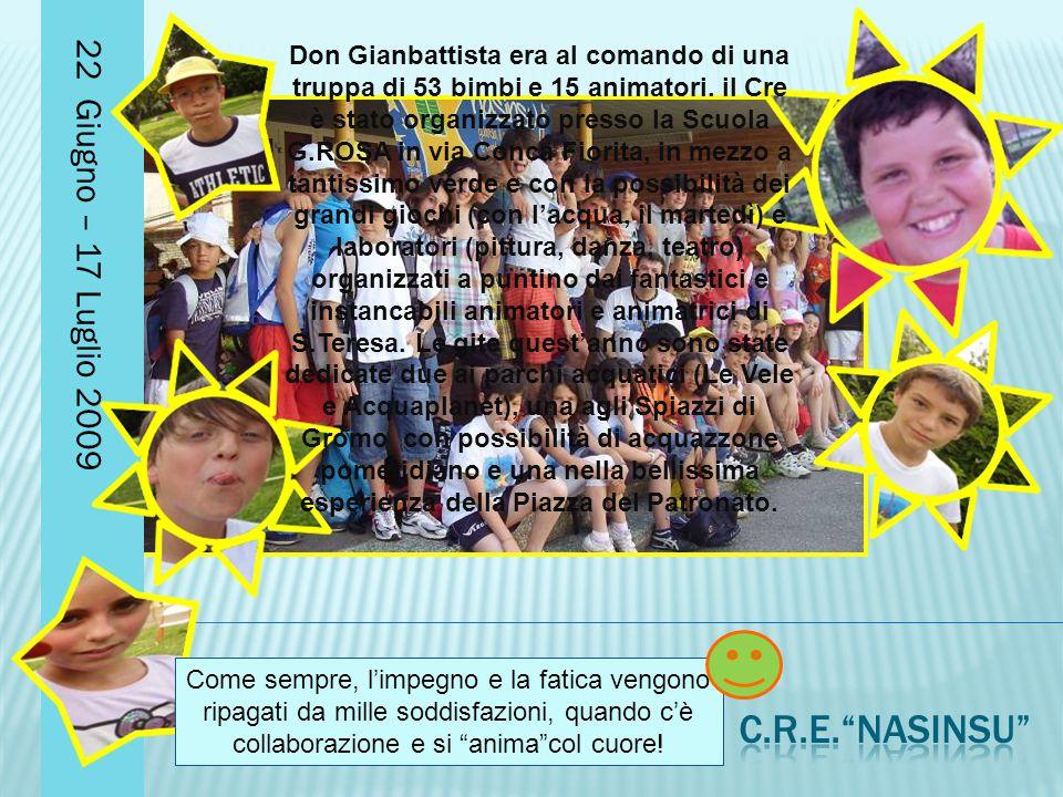 22 Giugno – 17 Luglio 2009 Don Gianbattista era al comando di una truppa di 53 bimbi e 15 animatori. il Cre è stato organizzato presso la Scuola G.ROS