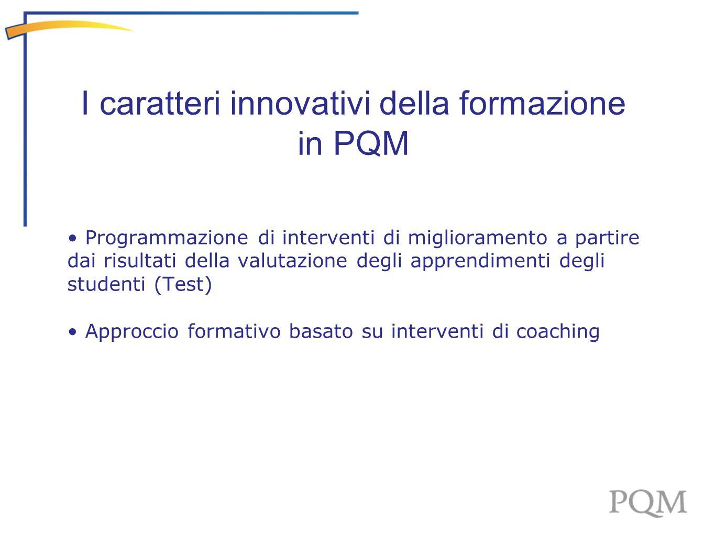Programmazione di interventi di miglioramento a partire dai risultati della valutazione degli apprendimenti degli studenti (Test) Approccio formativo basato su interventi di coaching I caratteri innovativi della formazione in PQM