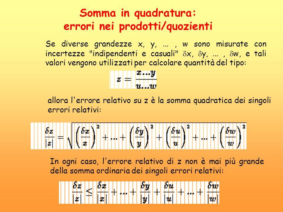 Somma in quadratura: errori nei prodotti/quozienti Se diverse grandezze x, y,..., w sono misurate con incertezze