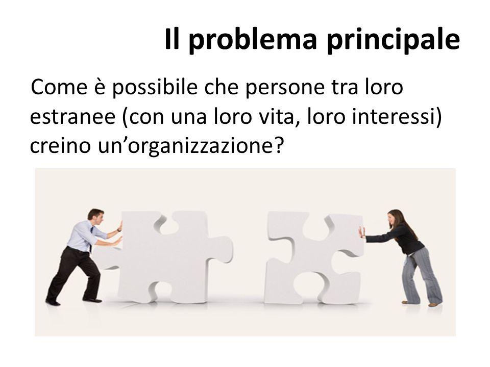 Il problema principale Come è possibile che persone tra loro estranee (con una loro vita, loro interessi) creino un'organizzazione?