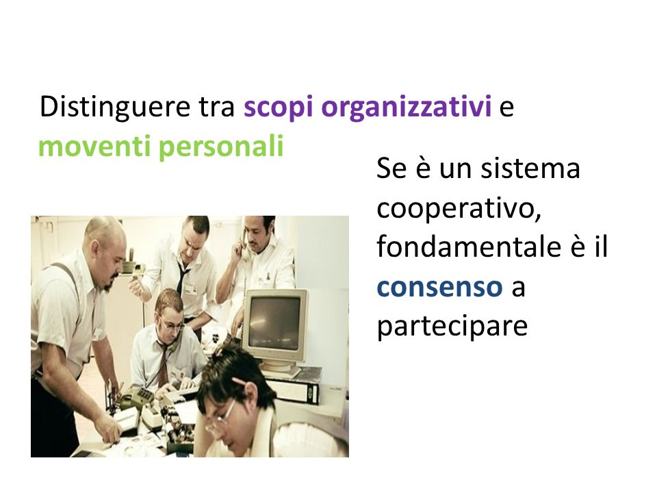 Distinguere tra scopi organizzativi e moventi personali Se è un sistema cooperativo, fondamentale è il consenso a partecipare