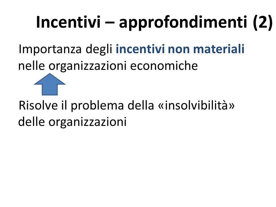 Incentivi – approfondimenti (2) Importanza degli incentivi non materiali nelle organizzazioni economiche Risolve il problema della «insolvibilità» delle organizzazioni