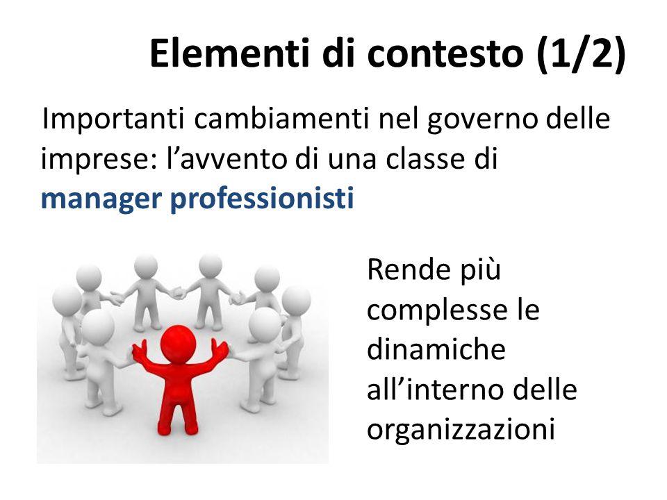 Elementi di contesto (1/2) Importanti cambiamenti nel governo delle imprese: l'avvento di una classe di manager professionisti Rende più complesse le dinamiche all'interno delle organizzazioni