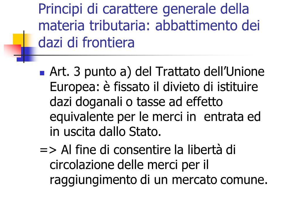 Principi di carattere generale della materia tributaria: abbattimento dei dazi di frontiera Art. 3 punto a) del Trattato dell'Unione Europea: è fissat