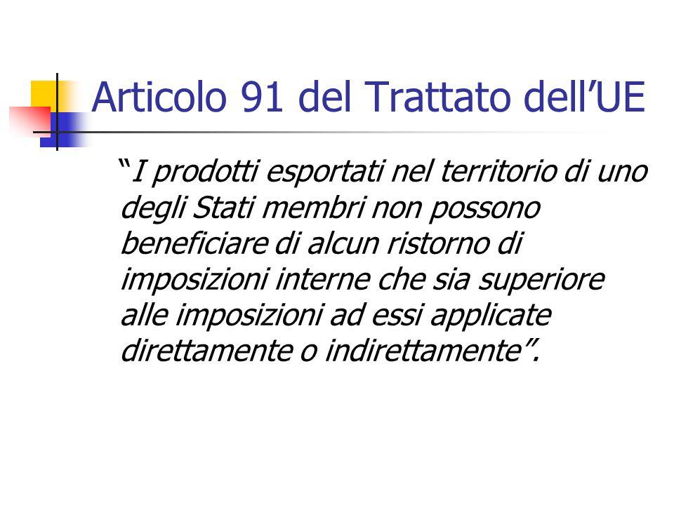 """Articolo 91 del Trattato dell'UE """"I prodotti esportati nel territorio di uno degli Stati membri non possono beneficiare di alcun ristorno di imposizio"""