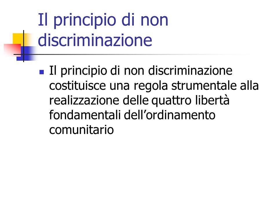 Il principio di non discriminazione Il principio di non discriminazione costituisce una regola strumentale alla realizzazione delle quattro libertà fo