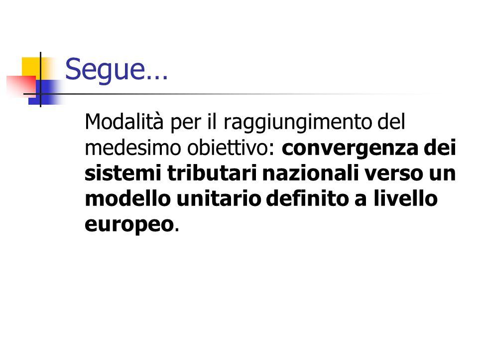 Segue… Modalità per il raggiungimento del medesimo obiettivo: convergenza dei sistemi tributari nazionali verso un modello unitario definito a livello