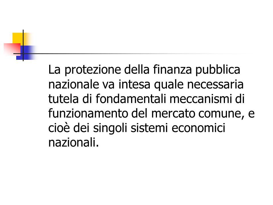 La protezione della finanza pubblica nazionale va intesa quale necessaria tutela di fondamentali meccanismi di funzionamento del mercato comune, e cio