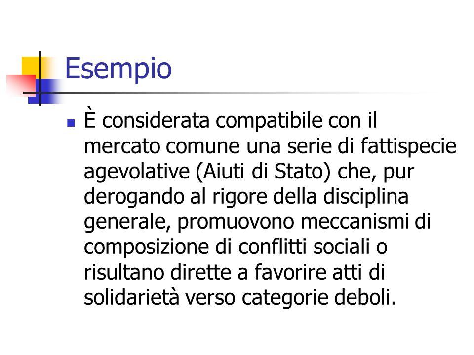 Esempio È considerata compatibile con il mercato comune una serie di fattispecie agevolative (Aiuti di Stato) che, pur derogando al rigore della disci