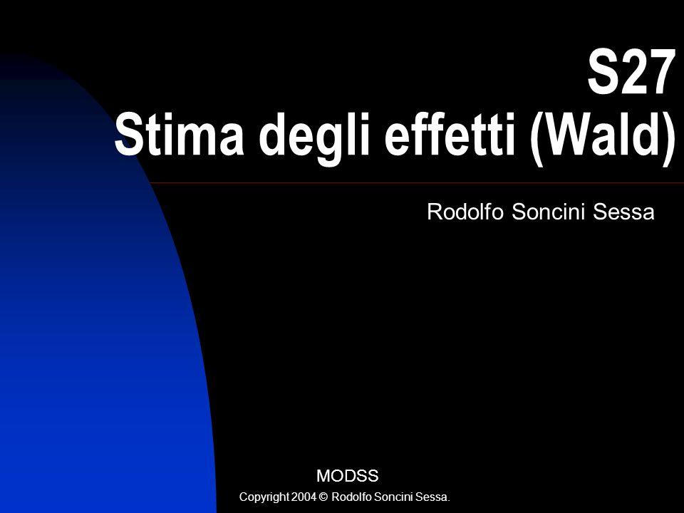 R. Soncini Sessa, MODSS, 2004 1 S27 Stima degli effetti (Wald) Rodolfo Soncini Sessa MODSS Copyright 2004 © Rodolfo Soncini Sessa.