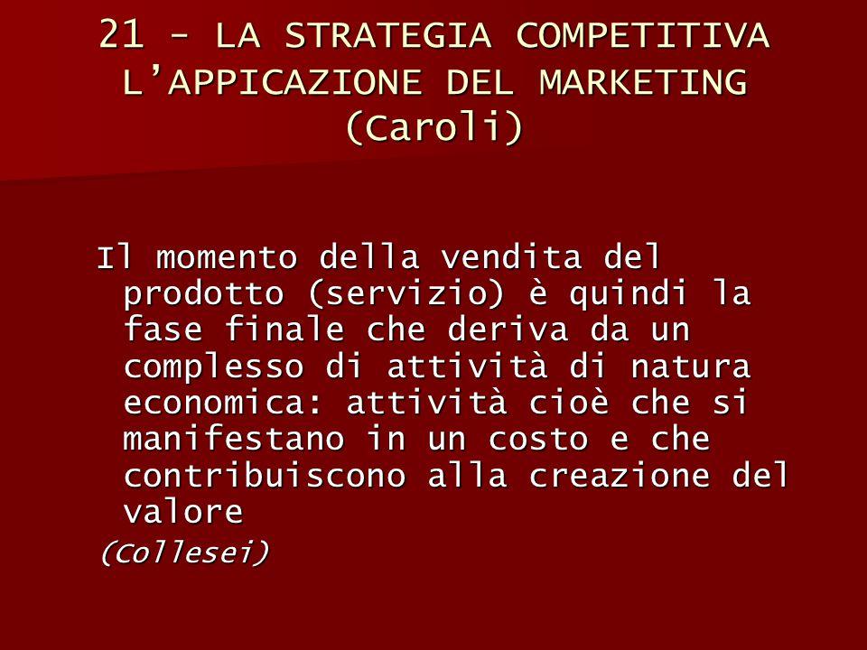 21 - LA STRATEGIA COMPETITIVA L'APPICAZIONE DEL MARKETING (Caroli) Il momento della vendita del prodotto (servizio) è quindi la fase finale che deriva