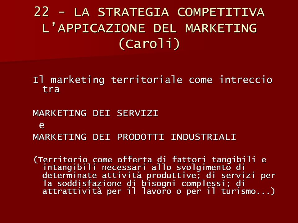 22 - LA STRATEGIA COMPETITIVA L'APPICAZIONE DEL MARKETING (Caroli) Il marketing territoriale come intreccio tra MARKETING DEI SERVIZI e MARKETING DEI PRODOTTI INDUSTRIALI (Territorio come offerta di fattori tangibili e intangibili necessari allo svolgimento di determinate attività produttive; di servizi per la soddisfazione di bisogni complessi; di attrattività per il lavoro o per il turismo...)
