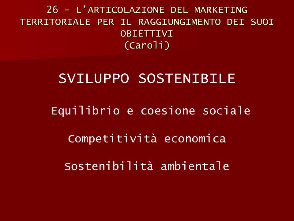 26 - L'ARTICOLAZIONE DEL MARKETING TERRITORIALE PER IL RAGGIUNGIMENTO DEI SUOI OBIETTIVI (Caroli) SVILUPPO SOSTENIBILE Equilibrio e coesione sociale C