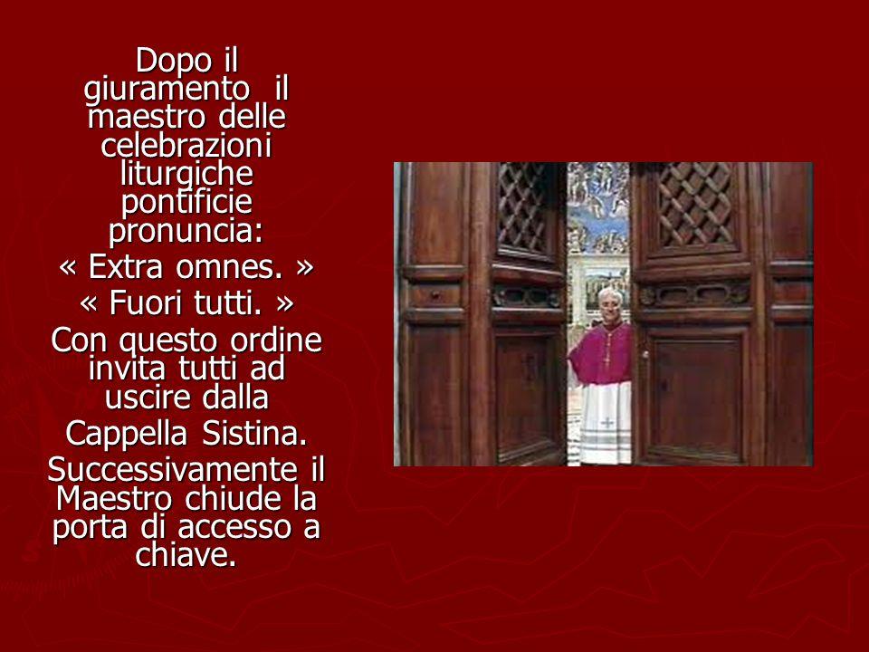 Dopo il giuramento il maestro delle celebrazioni liturgiche pontificie pronuncia: « Extra omnes. » « Fuori tutti. » Con questo ordine invita tutti ad