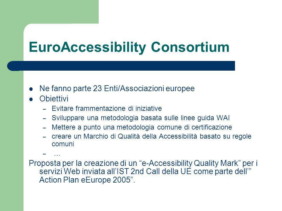 EuroAccessibility Consortium Ne fanno parte 23 Enti/Associazioni europee Obiettivi – Evitare frammentazione di iniziative – Sviluppare una metodologia basata sulle linee guida WAI – Mettere a punto una metodologia comune di certificazione – creare un Marchio di Qualità della Accessibilità basato su regole comuni – … Proposta per la creazione di un e-Accessibility Quality Mark per i servizi Web inviata all'IST 2nd Call della UE come parte dell' Action Plan eEurope 2005 .