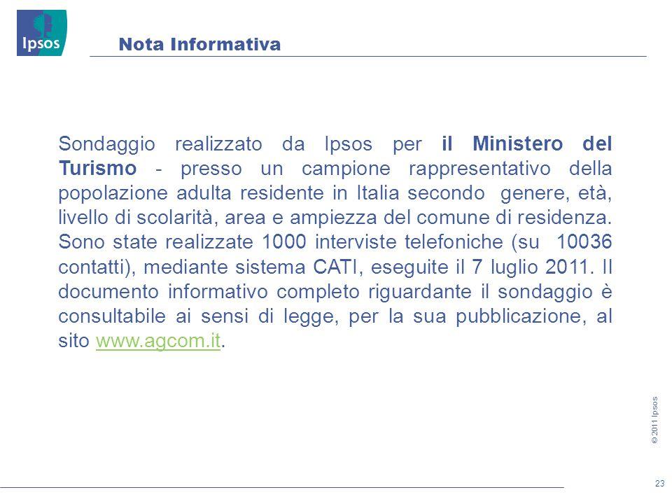 23 © 2011 Ipsos Nota Informativa Sondaggio realizzato da Ipsos per il Ministero del Turismo - presso un campione rappresentativo della popolazione adulta residente in Italia secondo genere, età, livello di scolarità, area e ampiezza del comune di residenza.