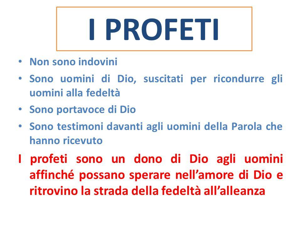 I PROFETI Non sono indovini Sono uomini di Dio, suscitati per ricondurre gli uomini alla fedeltà Sono portavoce di Dio Sono testimoni davanti agli uom