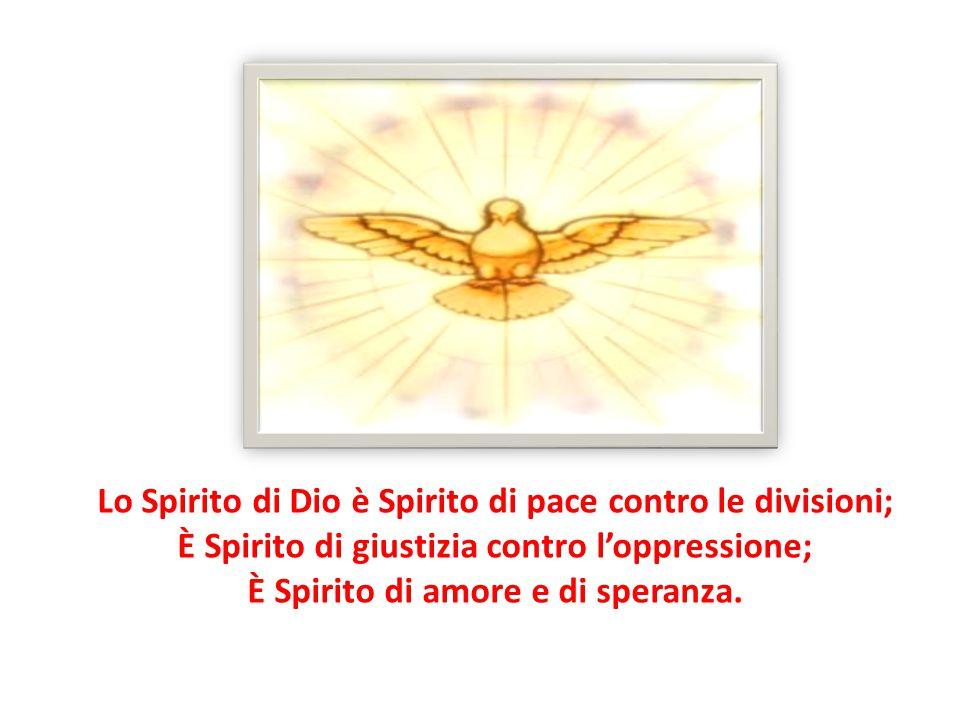Lo Spirito di Dio è Spirito di pace contro le divisioni; È Spirito di giustizia contro l'oppressione; È Spirito di amore e di speranza.