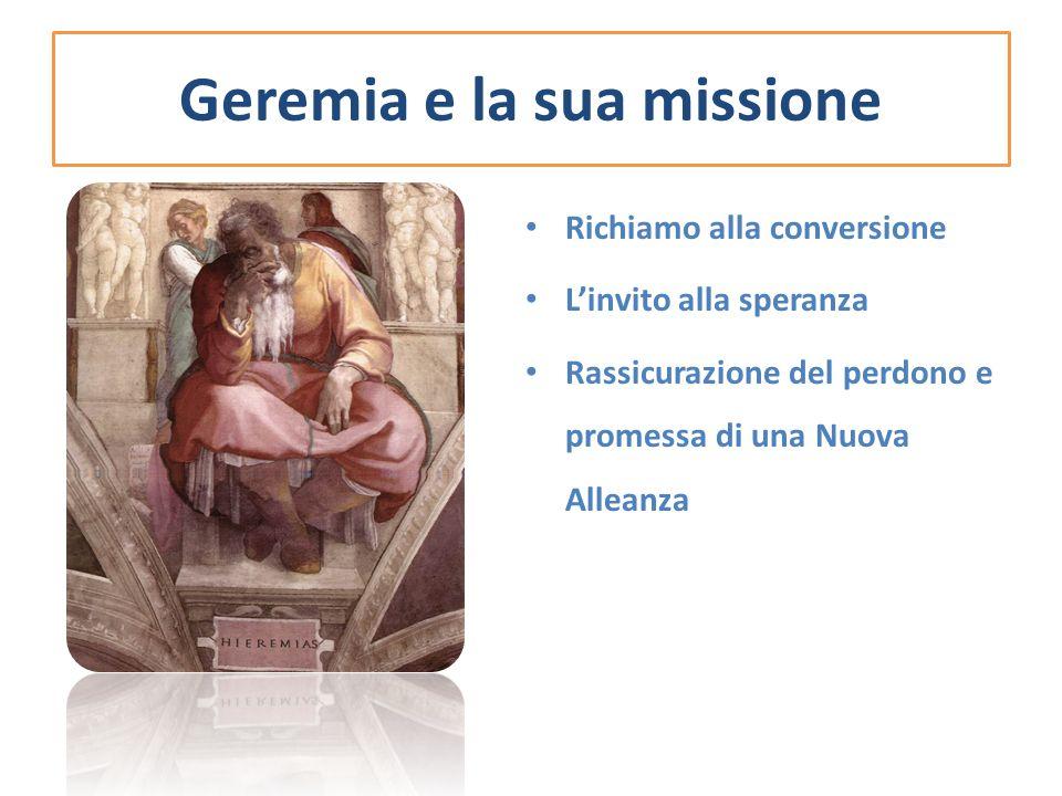 Geremia e la sua missione Richiamo alla conversione L'invito alla speranza Rassicurazione del perdono e promessa di una Nuova Alleanza